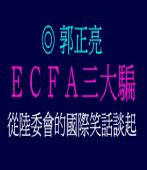 ECFA三大騙--從陸委會的國際笑話談起/◎郭正亮