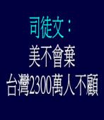 司徒文︰美不會棄台灣2300萬人不顧