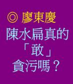 陳水扁真的「敢」貪污嗎?◎ /廖東慶