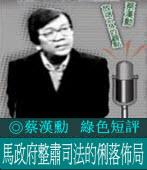 綠色短評:馬政府整肅司法的俐落佈局 /◎蔡漢勳