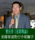 《星期專論》 美韓軍演對付中朝聯手/◎曹長青