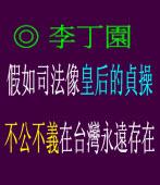 假如司法像皇后 的貞操﹐不公不義在台灣永遠存在◎文/李丁園