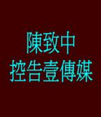 陳致中26日上午正式控告壹傳媒
