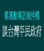 7/31蔡漢勳專訪城仲模《談台灣平民政府》