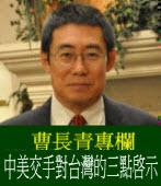 《曹長青專欄》 中美交手對台灣的三點啟示
