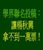 學界聯名投稿:讓楊秋興拿不到一萬票!