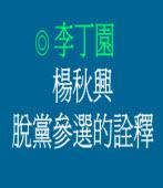 楊秋興脫黨參選的詮釋◎文/李丁園