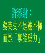 許添財:蔡英文不是聽不懂,而是「無能為力」