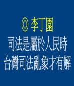 司法是屬於人民時﹐台灣司法亂象才有解◎文/李丁園