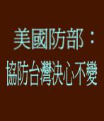 美國防部︰協防台灣決心不變