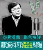 綠色短評:國民黨砍掉阿扁「禮遇金」為那樁?/◎蔡漢勳