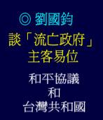 談「流亡政府」, 主客易位, 「和平協議和「台灣共和國」/◎劉國鈞