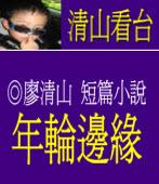 〔短篇小說〕 年輪邊緣/◎廖清山