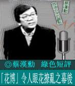 蔡漢勳綠色短評:「花博」令人眼花撩亂之幕後