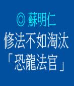 修法不如淘汰「恐龍法官」/◎ 蘇明仁