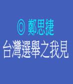 台灣選舉之我見/◎ 鄭思捷