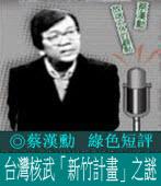 蔡漢勳綠色短評:台灣核武「新竹計畫」之謎