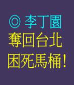 奪回台北   困死馬桶﹗ ◎文/ 李丁園