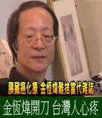 《曹長青專欄》 金恆煒開刀 台灣人心疼