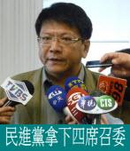 民進黨拿下四席召委 - 營全面主導議案的優勢不再