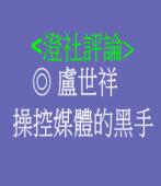 <澄社評論> 操控媒體的黑手/◎ 盧世祥