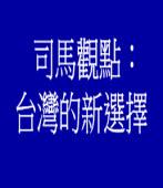 司馬觀點:台灣的新選擇(江春男)