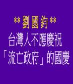 台灣人不應慶祝「流亡政府」的國慶◎文 / 劉國鈞