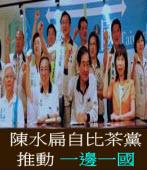 陳水扁自比茶黨,推動一邊一國