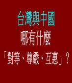 台灣與中國哪有什麼「對等、尊嚴、互惠」?