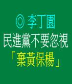 民進黨不要忽視「棄黃保楊」◎文/ 李丁園