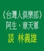 《台灣人俱樂部》阿生、章天軍談  林義雄