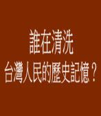誰在清洗台灣人民的歷史記憶?
