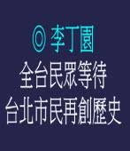 全台民眾等待台北市民再創歷史 ◎文/ 李丁園