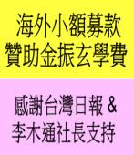 海外小額募款贊助金振玄學費,感謝台灣日報 & 李木通社長支持