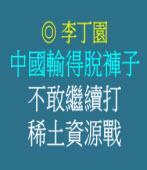 中國輸得脫褲子 不敢繼續打稀土資源戰 ◎文/ 李丁園