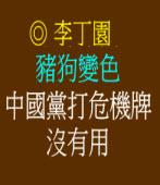 豬狗變色 中國黨打危機牌沒有用◎文/ 李丁園