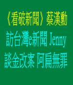 《看破新聞》蔡漢勳訪台灣e新聞Jenny 談金改案阿扁無罪