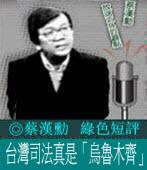 台灣司法真是「烏魯木齊」/◎蔡漢勳