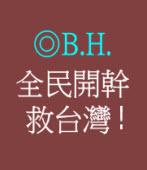 全民開幹  救台灣 !/◎ B.H.
