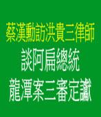 《蔡漢勳訪洪貴三律師》談阿扁總統龍潭案三審定讞