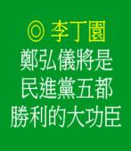鄭弘儀將是民進黨五都勝利的大功臣 /◎李丁園
