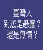 臺灣人到底是愚蠢?還是無情?/◎廖東慶