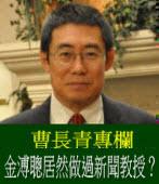 《曹長青專欄》金溥聰居然做過新聞教授?