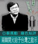 《綠色短評》蔡漢勳:兩韓開火給予台灣之啟示