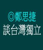 談台灣獨立/◎鄭思捷