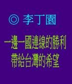 一邊一國連線的勝利帶給台灣的希望 ◎文/ 李丁園