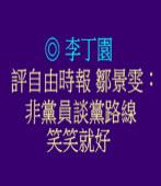 評自由時報鄒景雯:非黨員談黨路線 笑笑就好◎文/ 李丁園