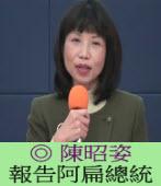報告阿扁總統 /◎ 陳昭姿(一邊一國連線助選團副團長)