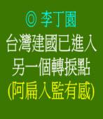 台灣建國已進入另一個轉捩點(阿扁入監有感) ◎文/ 李丁園