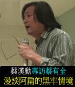 《蔡漢勳專訪蔡有全》:漫談阿扁的黑牢情境
